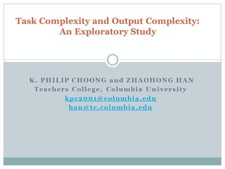K. PHILIP CHOONG and ZHAOHONG HAN Teachers College, Columbia University  Task Complexity and Output Complexity: