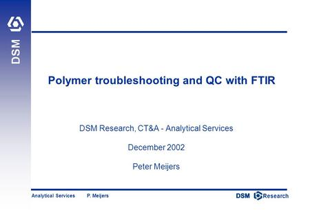 DSM Research Research Analytical Services P. Meijers Polymer troubleshooting and QC with FTIR DSM Research, CT&A - Analytical Services December 2002 Peter.