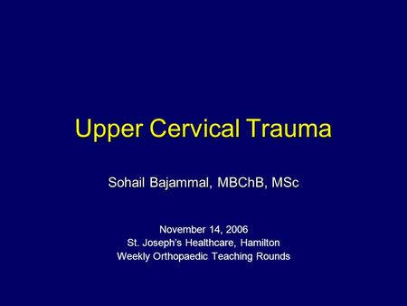Upper Cervical Trauma Sohail Bajammal, MBChB, MSc November 14, 2006 St. Joseph's Healthcare, Hamilton Weekly Orthopaedic Teaching Rounds.