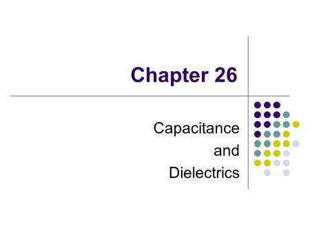 Chapter 26 Capacitance and Dielectrics. Capacitors Capacitors are devices that store electric charge Examples of where capacitors are used include: radio.