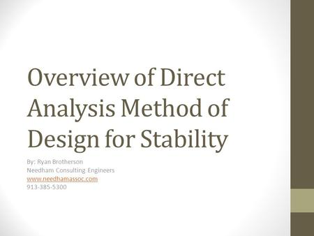 Overview of Direct Analysis Method of Design for Stability By: Ryan Brotherson Needham Consulting Engineers www.needhamassoc.com 913-385-5300.