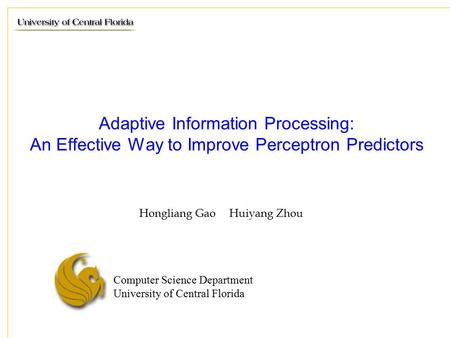 Computer Science Department University of Central Florida Adaptive Information Processing: An Effective Way to Improve Perceptron Predictors Hongliang.
