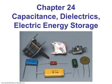 Copyright © 2009 Pearson Education, Inc. Chapter 24 Capacitance, Dielectrics, Electric Energy Storage.
