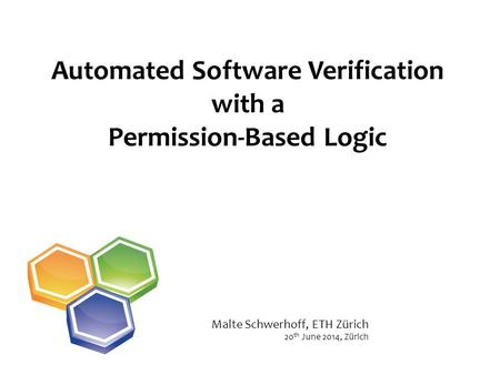 Automated Software Verification with a Permission-Based Logic 20 th June 2014, Zürich Malte Schwerhoff, ETH Zürich.