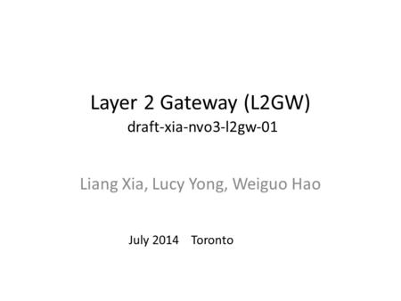 Layer 2 Gateway (L2GW) draft-xia-nvo3-l2gw-01 Liang Xia, Lucy Yong, Weiguo Hao July 2014 Toronto.