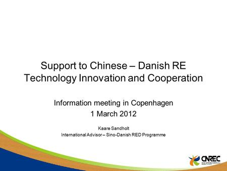 Support to Chinese – Danish RE Technology Innovation and Cooperation Information meeting in Copenhagen 1 March 2012 Kaare Sandholt International Advisor.