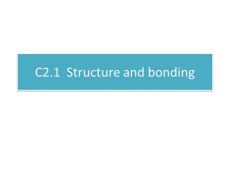 C2.1 Structure and bonding. C2 1.1 Chemical bonding Key words: A compound contains two or more elements which are chemically combined Covalent bonding.