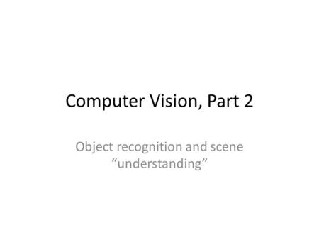 "Computer Vision, Part 2 Object recognition and scene ""understanding"""