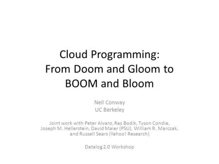 Cloud Programming: From Doom and Gloom to BOOM and Bloom Neil Conway UC Berkeley Joint work with Peter Alvaro, Ras Bodik, Tyson Condie, Joseph M. Hellerstein,