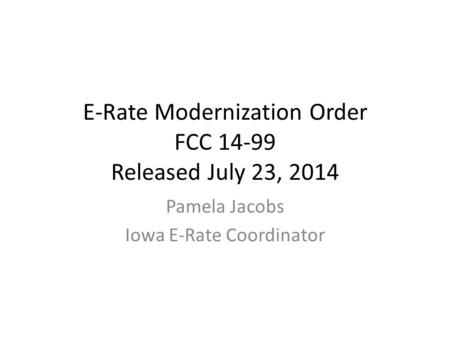 E-Rate Modernization Order FCC 14-99 Released July 23, 2014 Pamela Jacobs Iowa E-Rate Coordinator.