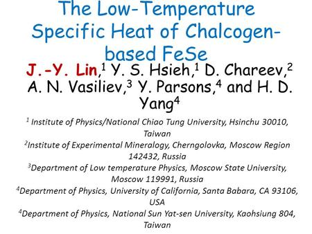 The Low-Temperature Specific Heat of Chalcogen- based FeSe J.-Y. Lin, 1 Y. S. Hsieh, 1 D. Chareev, 2 A. N. Vasiliev, 3 Y. Parsons, 4 and H. D. Yang 4 1.