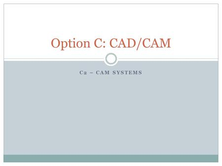 C2 – CAM SYSTEMS Option C: CAD/CAM. Additive manufacturing techniques. The manufacture of 3D parts by depositing molten material in a series of layers.
