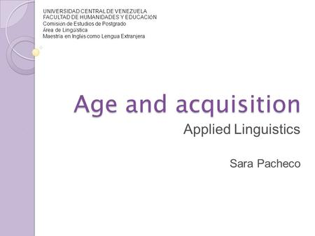 Age and acquisition Applied Linguistics Sara Pacheco UNIVERSIDAD CENTRAL DE VENEZUELA FACULTAD DE HUMANIDADES Y EDUCACI Ó N Comisi ó n de Estudios de Postgrado.