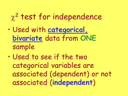  2 test for independence Used with categorical, bivariate data from ONE sample Used to see if the two categorical variables are associated (dependent)