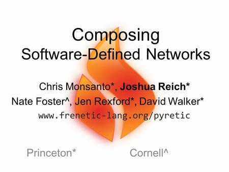 Composing Software-Defined Networks Princeton*Cornell^ Chris Monsanto*, Joshua Reich* Nate Foster^, Jen Rexford*, David Walker* www.frenetic-lang.org/pyretic.