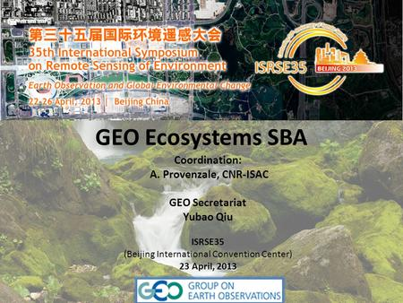 GEO Ecosystems SBA Coordination: A. Provenzale, CNR-ISAC GEO Secretariat Yubao Qiu ISRSE35 (Beijing International Convention Center) 23 April, 2013.