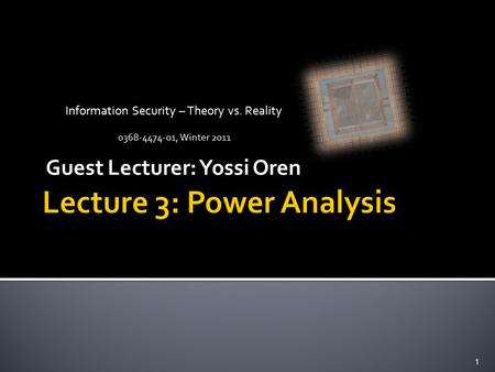 Information Security – Theory vs. Reality 0368-4474-01, Winter 2011 Guest Lecturer: Yossi Oren 1.