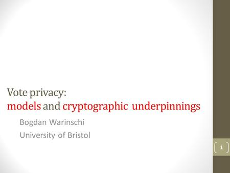 Vote privacy: models and cryptographic underpinnings Bogdan Warinschi University of Bristol 1.