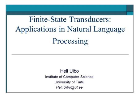 Finite-State Transducers: Applications in Natural Language Processing Heli Uibo Institute of Computer Science University of Tartu