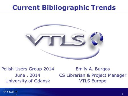 1 1 Current Bibliographic Trends Polish Users Group 2014 June, 2014 University of Gdańsk Emily A. Burgos CS Librarian & Project Manager VTLS Europe.