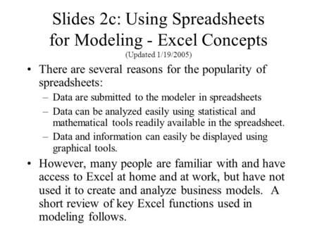 Slides 2c: Using Spreadsheets for Modeling - Excel Concepts (Updated 1/19/2005) There are several reasons for the popularity of spreadsheets: –Data are.