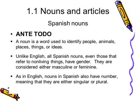 1.1 Nouns and articles ANTE TODO  A noun is a word used to identify people, animals, places, things, or ideas.  Unlike English, all Spanish nouns, even.