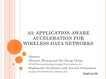 A3: APPLICATION AWARE ACCELERATION FOR WIRELESS DATA NETWORKS Athours: Zhenyun Zhuang and Tae-Young Chang GNAN Research Group, Georgia Tech, Atlanta, GA.