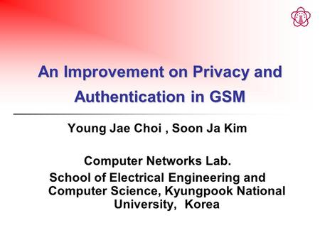 An Improvement on Privacy and Authentication in GSM Young Jae Choi, Soon Ja Kim Computer Networks Lab. School of Electrical Engineering and Computer Science,