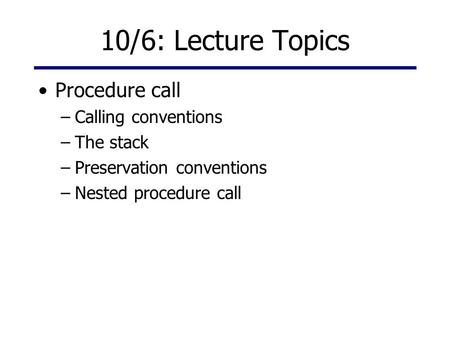 10/6: Lecture Topics Procedure call –Calling conventions –The stack –Preservation conventions –Nested procedure call.