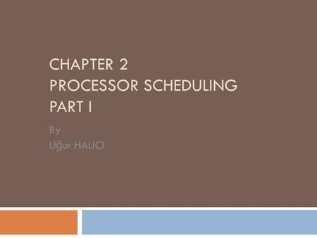 CHAPTER 2 PROCESSOR SCHEDULING PART I By U ğ ur HALICI.