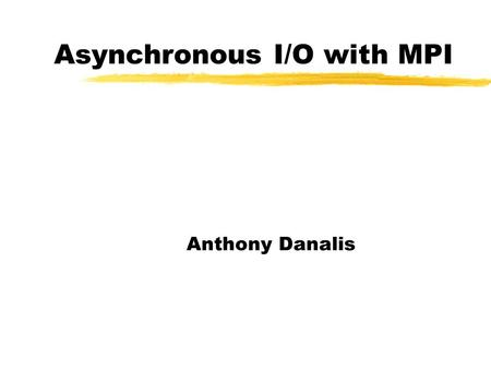 Asynchronous I/O with MPI Anthony Danalis. Basic Non-Blocking API  MPI_Isend()  MPI_Irecv()  MPI_Wait()  MPI_Waitall()  MPI_Waitany()  MPI_Test()