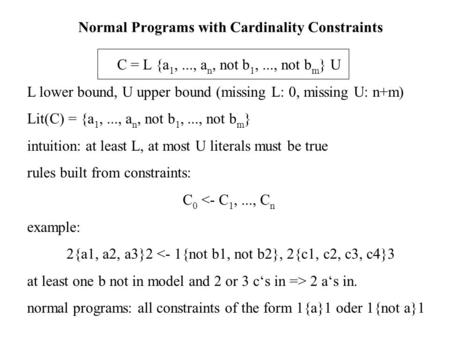 Normal Programs with Cardinality Constraints C = L {a 1,..., a n, not b 1,..., not b m } U L lower bound, U upper bound (missing L: 0, missing U: n+m)