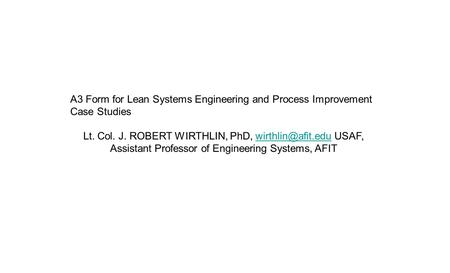 A3 Form for Lean Systems Engineering and Process Improvement Case Studies Lt. Col. J. ROBERT WIRTHLIN, PhD, USAF, Assistant Professor.