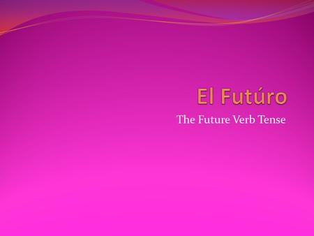 The Future Verb Tense. El Futúro The future verb tense is used to discuss events that will happen in the…future! This is the equivalent to English sentences.