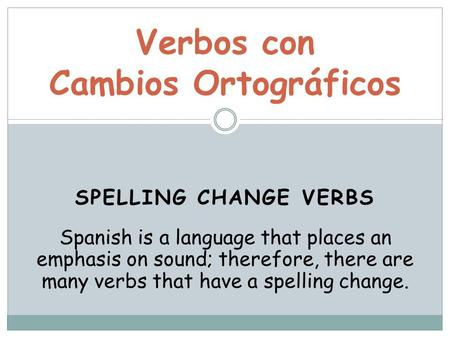 SPELLING CHANGE VERBS Verbos con Cambios Ortográficos Spanish is a language that places an emphasis on sound; therefore, there are many verbs that have.