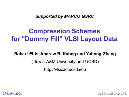 DPIMM-II 2003 UCSD VLSI CAD LAB Compression Schemes for Dummy Fill VLSI Layout Data Robert Ellis, Andrew B. Kahng and Yuhong Zheng ( Texas A&M University.