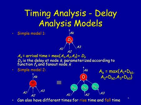 1 Timing Analysis - Delay Analysis Models Simple model 1:Simple model 1: A k = arrival time = max(A 1,A 2,A 3 ) + D k D k is the delay at node k, parameterized.