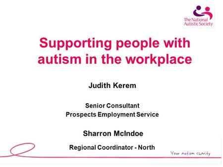 Supporting people with autism in the workplace Judith Kerem Senior Consultant Prospects Employment Service Sharron McIndoe Regional Coordinator - North.