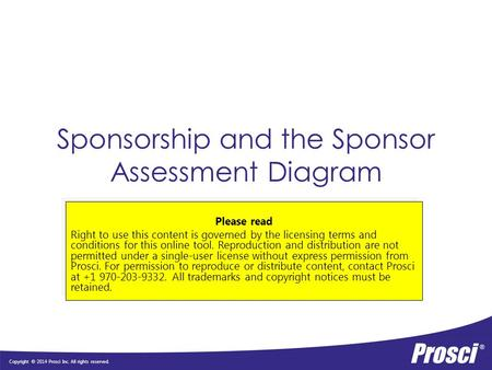 Copyright © 2014 Prosci Inc. All rights reserved. Sponsorship and the Sponsor Assessment Diagram Please read Right to use this content is governed by the.