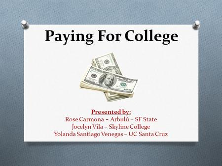 Paying For College Presented by: Rose Carmona – Arbulú – SF State Jocelyn Vila – Skyline College Yolanda Santiago Venegas – UC Santa Cruz.