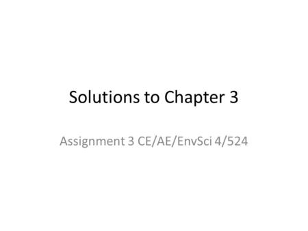 Solutions to Chapter 3 Assignment 3 CE/AE/EnvSci 4/524.