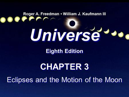 Universe Eighth Edition Universe Roger A. Freedman William J. Kaufmann III CHAPTER 3 Eclipses and the Motion of the Moon CHAPTER 3 Eclipses and the Motion.