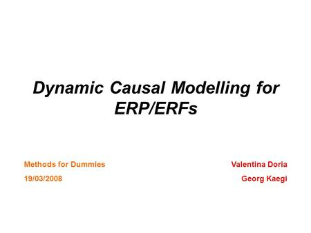 Dynamic Causal Modelling for ERP/ERFs Valentina Doria Georg Kaegi Methods for Dummies 19/03/2008.