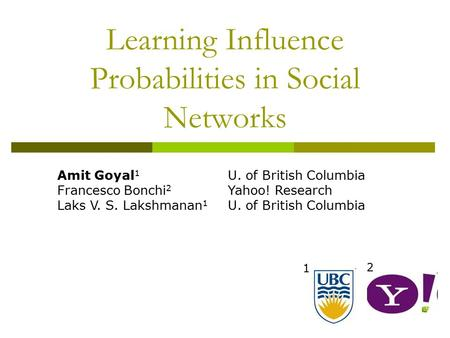 Learning Influence Probabilities in Social Networks 1 2 Amit Goyal 1 Francesco Bonchi 2 Laks V. S. Lakshmanan 1 U. of British Columbia Yahoo! Research.