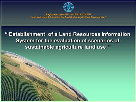 """ Establishment of a Land Resources Information System for the evaluation of scenarios of sustainable agriculture land use "" Regional Project FAO - GCP/RLA/126/JPN."