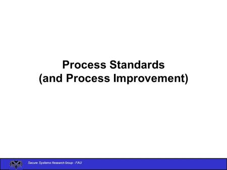 Secure Systems Research Group - FAU Process Standards (and Process Improvement)