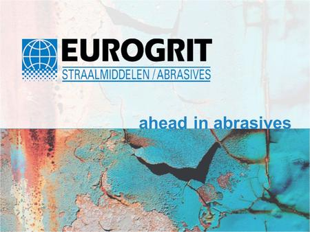 Ahead in abrasives. Introduction Eurogrit BV Eurogrit's head-office in Papendrecht The Netherlands.