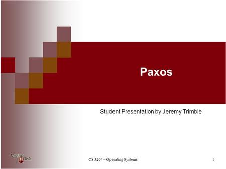 CS 5204 – Operating Systems1 Paxos Student Presentation by Jeremy Trimble.