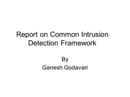 Report on Common Intrusion Detection Framework By Ganesh Godavari.