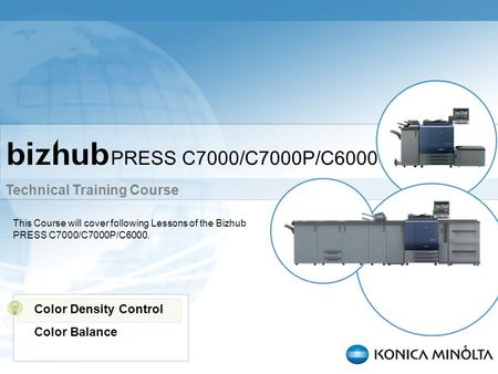Technical Training Course 1 PRESS C7000/C7000P/C6000 This Course will cover following Lessons of the Bizhub PRESS C7000/C7000P/C6000. Color Density Control.
